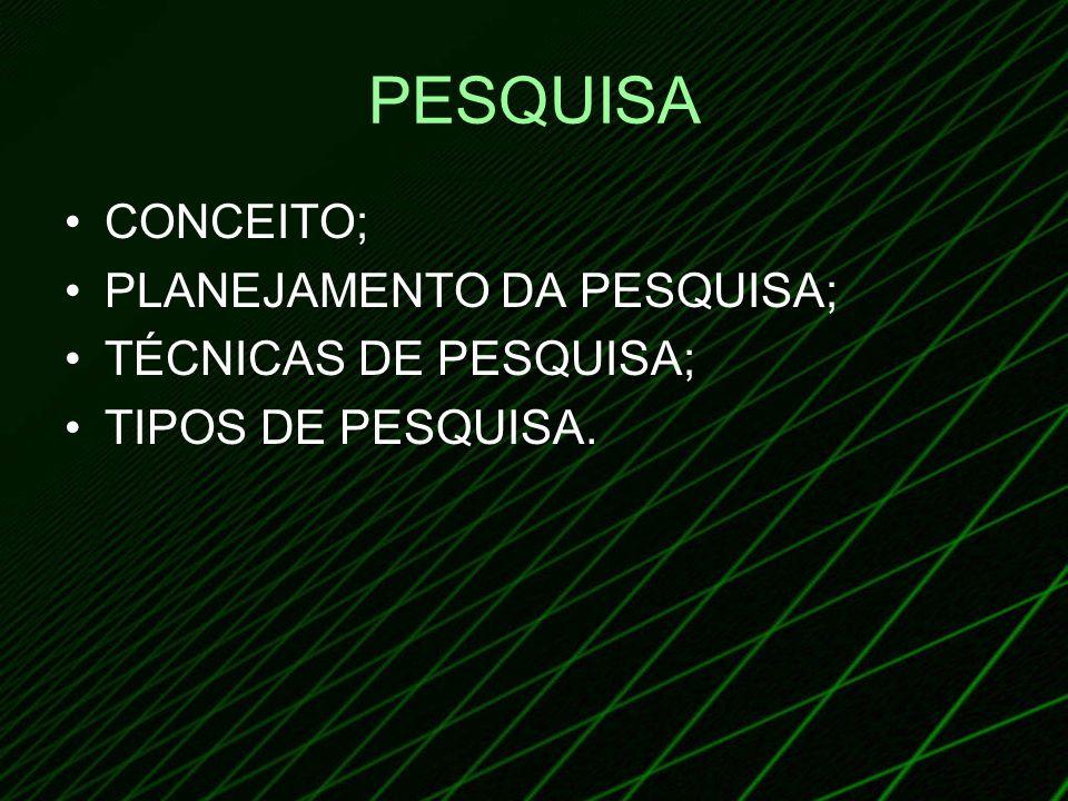 PESQUISA CONCEITO; PLANEJAMENTO DA PESQUISA; TÉCNICAS DE PESQUISA;