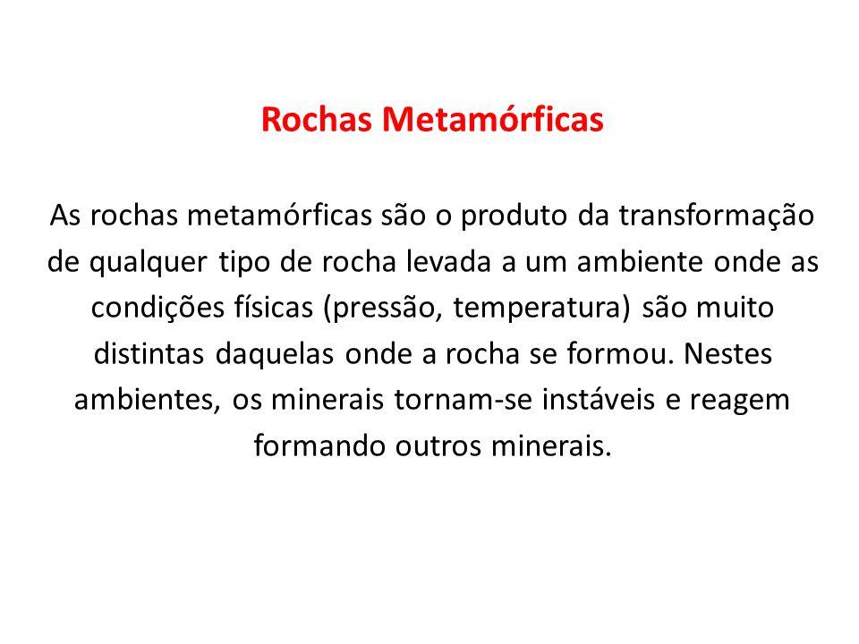 Rochas Metamórficas As rochas metamórficas são o produto da transformação de qualquer tipo de rocha levada a um ambiente onde as condições físicas (pressão, temperatura) são muito distintas daquelas onde a rocha se formou.