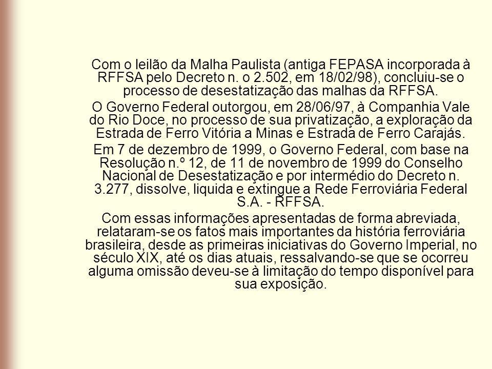 Com o leilão da Malha Paulista (antiga FEPASA incorporada à RFFSA pelo Decreto n. o 2.502, em 18/02/98), concluiu-se o processo de desestatização das malhas da RFFSA.