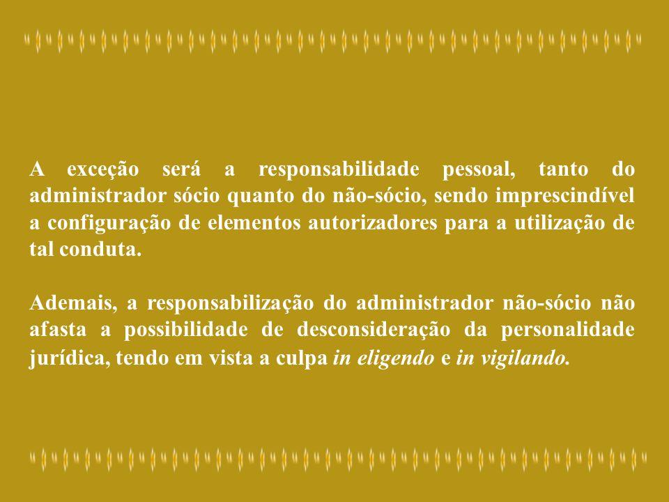 A exceção será a responsabilidade pessoal, tanto do administrador sócio quanto do não-sócio, sendo imprescindível a configuração de elementos autorizadores para a utilização de tal conduta.