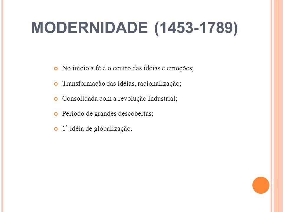 MODERNIDADE (1453-1789) No início a fé é o centro das idéias e emoções; Transformação das idéias, racionalização;