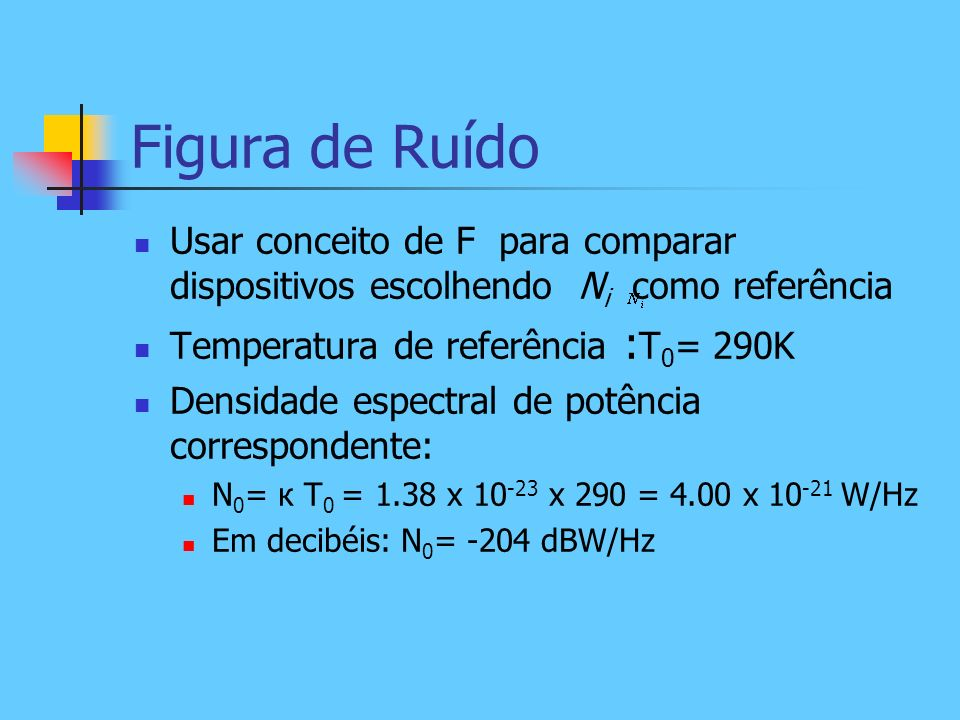 Figura de Ruído Usar conceito de F para comparar dispositivos escolhendo Ni como referência. Temperatura de referência :T0= 290K.