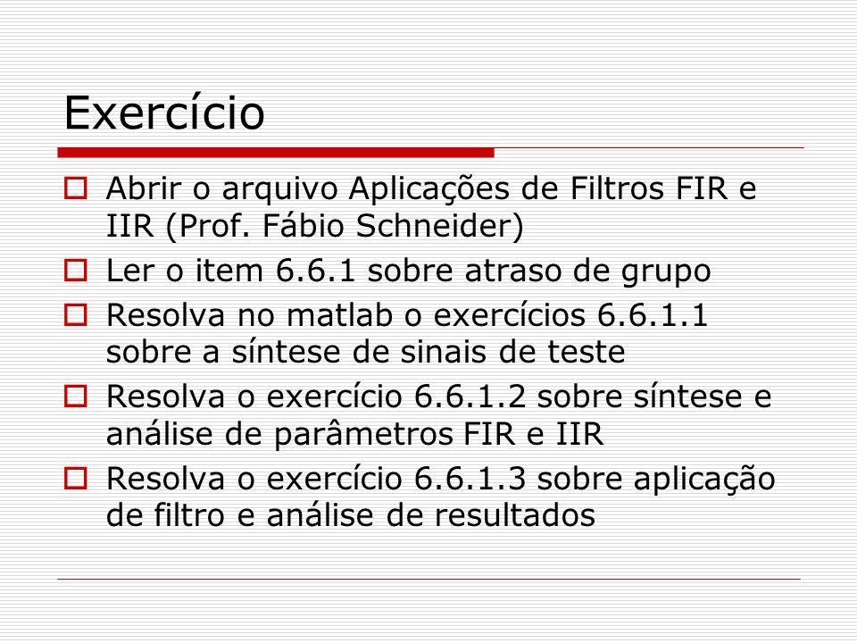 Exercício Abrir o arquivo Aplicações de Filtros FIR e IIR (Prof. Fábio Schneider) Ler o item 6.6.1 sobre atraso de grupo.