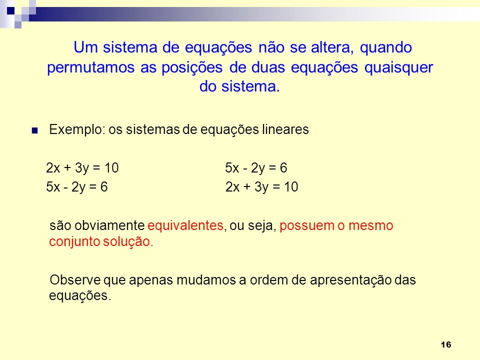 Um sistema de equações não se altera, quando permutamos as posições de duas equações quaisquer do sistema.