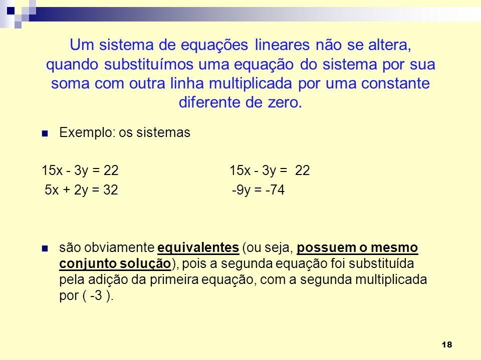 Um sistema de equações lineares não se altera, quando substituímos uma equação do sistema por sua soma com outra linha multiplicada por uma constante diferente de zero.