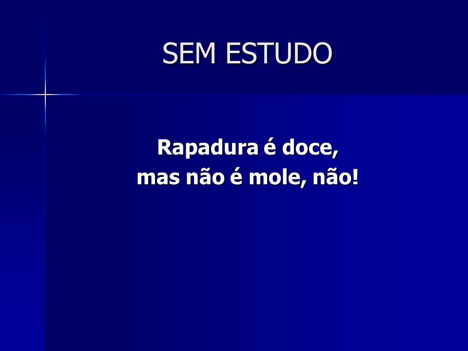 SEM ESTUDO Rapadura é doce, mas não é mole, não!