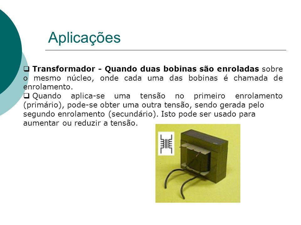 Aplicações Transformador - Quando duas bobinas são enroladas sobre o mesmo núcleo, onde cada uma das bobinas é chamada de enrolamento.