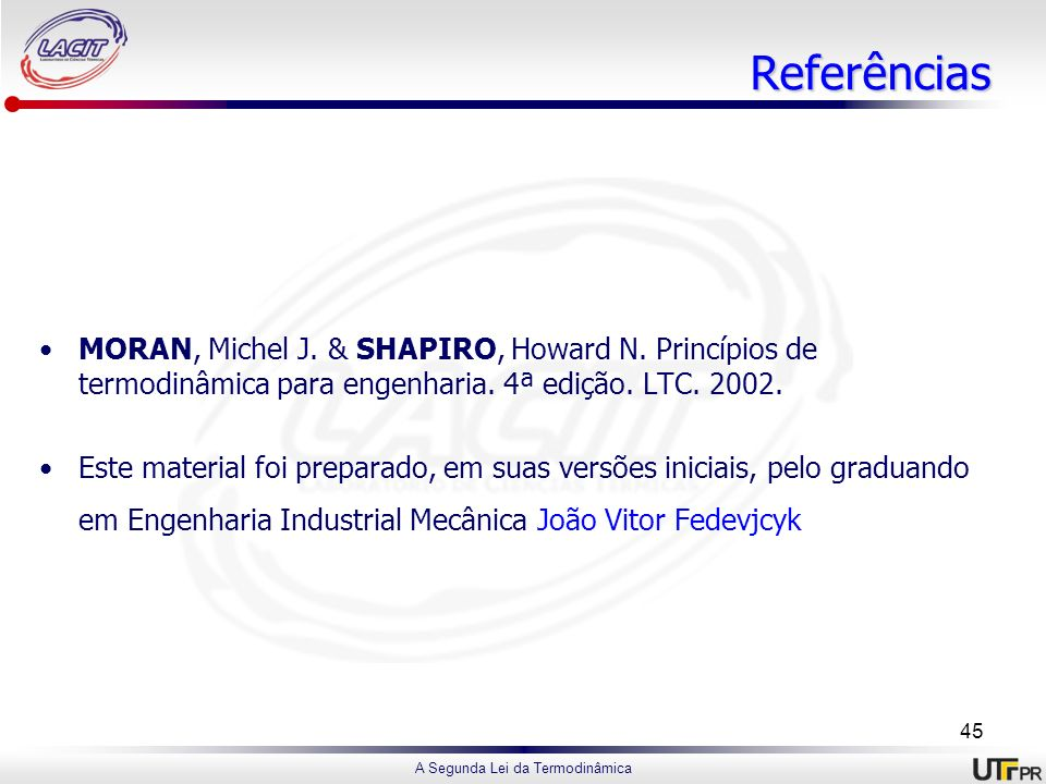 Referências MORAN, Michel J. & SHAPIRO, Howard N. Princípios de termodinâmica para engenharia. 4ª edição. LTC. 2002.
