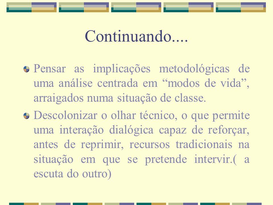 Continuando....Pensar as implicações metodológicas de uma análise centrada em modos de vida , arraigados numa situação de classe.