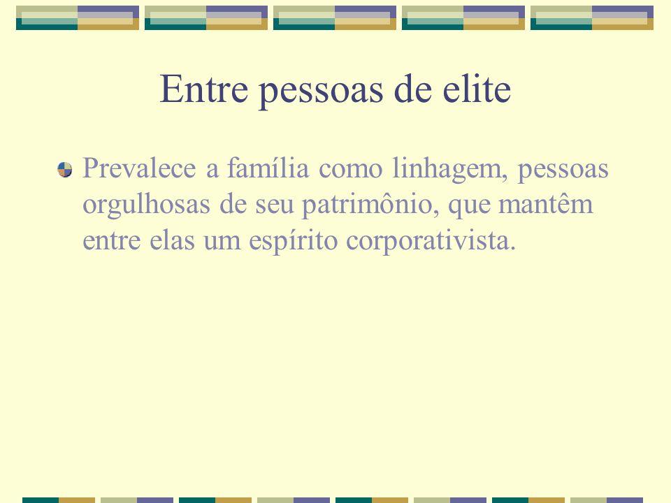 Entre pessoas de elitePrevalece a família como linhagem, pessoas orgulhosas de seu patrimônio, que mantêm entre elas um espírito corporativista.