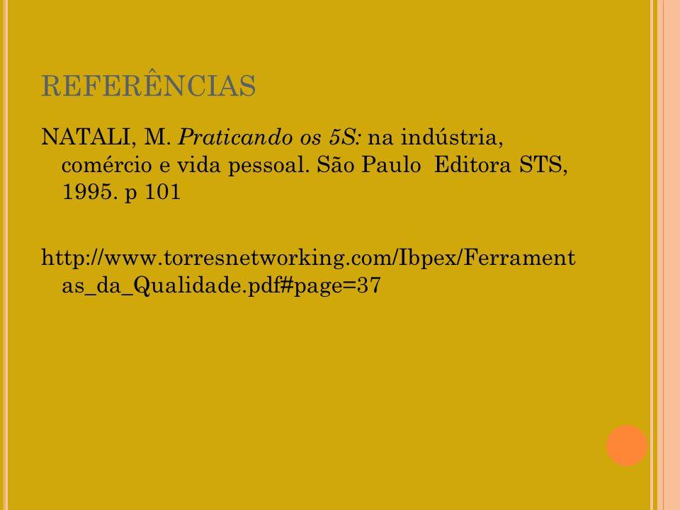 REFERÊNCIAS NATALI, M. Praticando os 5S: na indústria, comércio e vida pessoal. São Paulo Editora STS, 1995. p 101.