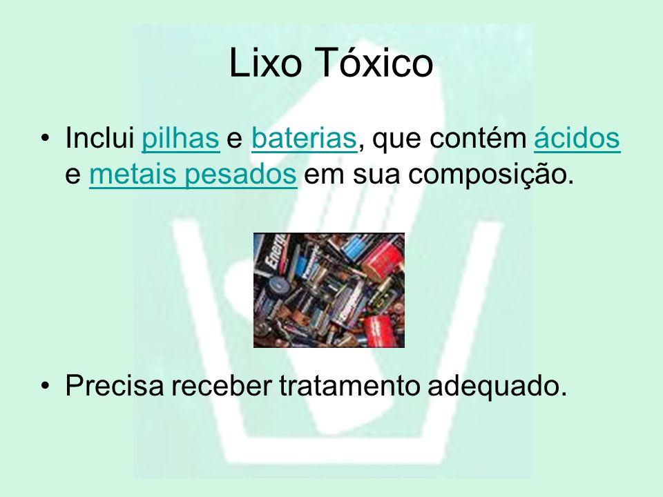 Lixo Tóxico Inclui pilhas e baterias, que contém ácidos e metais pesados em sua composição.