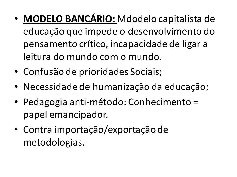 MODELO BANCÁRIO: Mdodelo capitalista de educação que impede o desenvolvimento do pensamento crítico, incapacidade de ligar a leitura do mundo com o mundo.