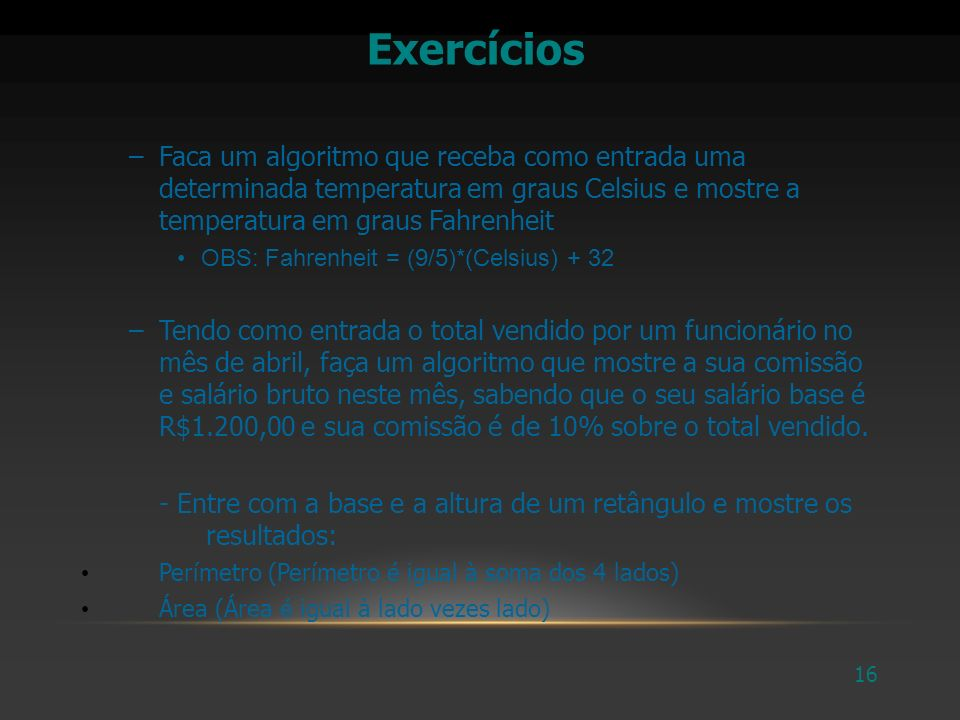 Exercícios Faca um algoritmo que receba como entrada uma determinada temperatura em graus Celsius e mostre a temperatura em graus Fahrenheit.