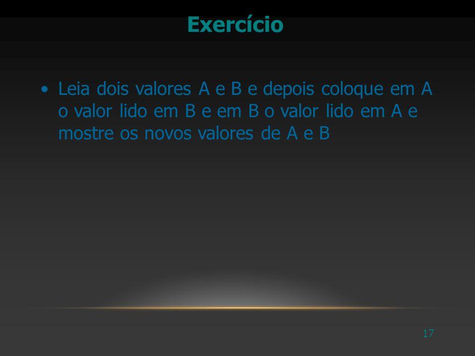 Exercício Leia dois valores A e B e depois coloque em A o valor lido em B e em B o valor lido em A e mostre os novos valores de A e B.