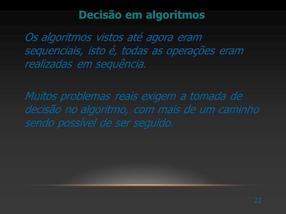Decisão em algoritmos Os algoritmos vistos até agora eram sequenciais, isto é, todas as operações eram realizadas em sequência.