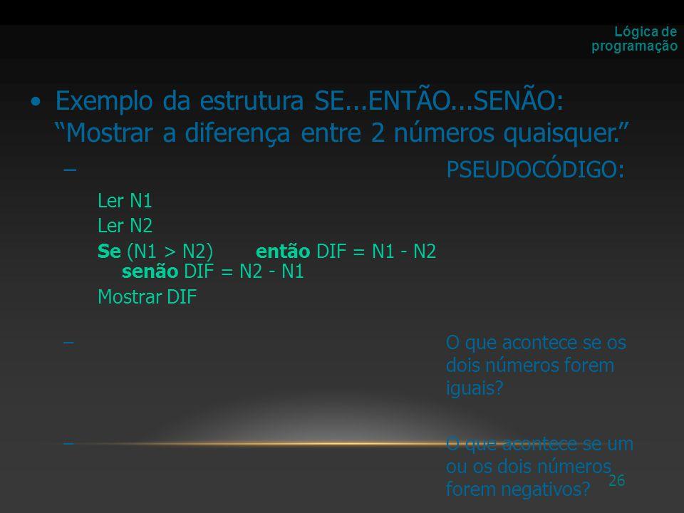 Lógica de programação Exemplo da estrutura SE...ENTÃO...SENÃO: Mostrar a diferença entre 2 números quaisquer.