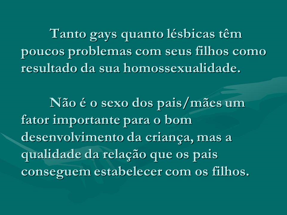 Tanto gays quanto lésbicas têm poucos problemas com seus filhos como resultado da sua homossexualidade.