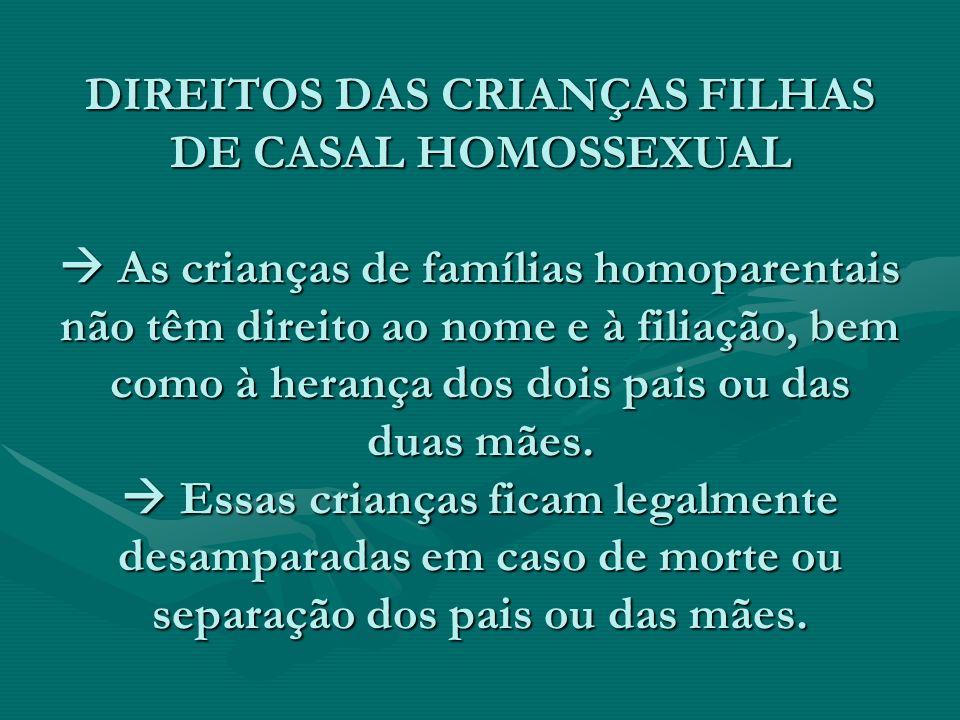 DIREITOS DAS CRIANÇAS FILHAS DE CASAL HOMOSSEXUAL  As crianças de famílias homoparentais não têm direito ao nome e à filiação, bem como à herança dos dois pais ou das duas mães.