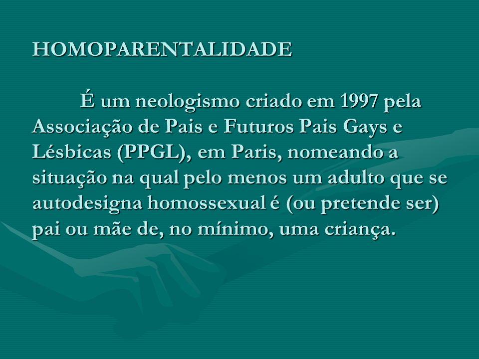 HOMOPARENTALIDADE É um neologismo criado em 1997 pela Associação de Pais e Futuros Pais Gays e Lésbicas (PPGL), em Paris, nomeando a situação na qual pelo menos um adulto que se autodesigna homossexual é (ou pretende ser) pai ou mãe de, no mínimo, uma criança.