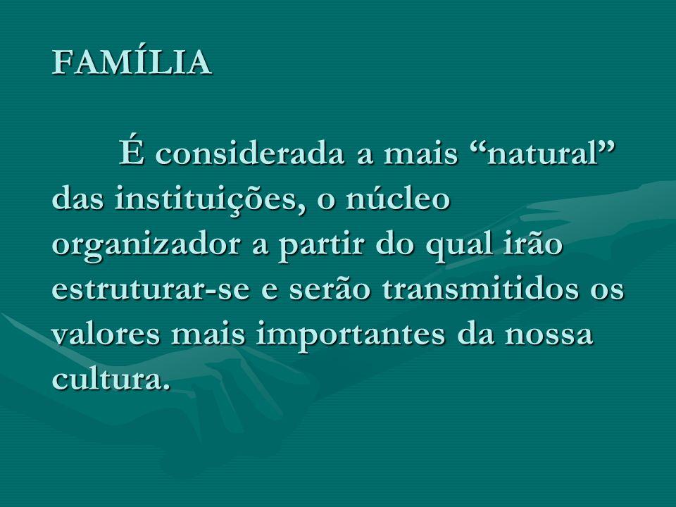 FAMÍLIA É considerada a mais natural das instituições, o núcleo organizador a partir do qual irão estruturar-se e serão transmitidos os valores mais importantes da nossa cultura.