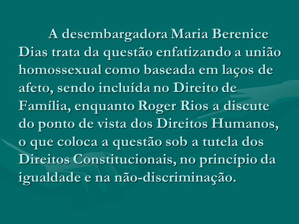 A desembargadora Maria Berenice Dias trata da questão enfatizando a união homossexual como baseada em laços de afeto, sendo incluída no Direito de Família, enquanto Roger Rios a discute do ponto de vista dos Direitos Humanos, o que coloca a questão sob a tutela dos Direitos Constitucionais, no princípio da igualdade e na não-discriminação.