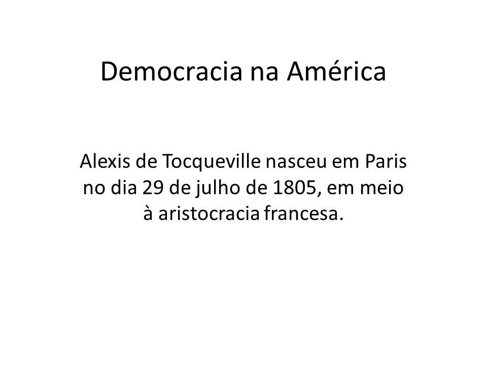 Democracia na América Alexis de Tocqueville nasceu em Paris no dia 29 de julho de 1805, em meio à aristocracia francesa.