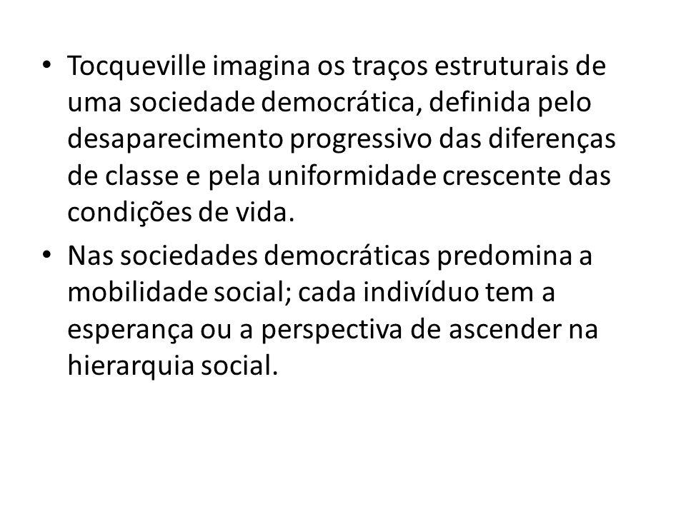 Tocqueville imagina os traços estruturais de uma sociedade democrática, definida pelo desaparecimento progressivo das diferenças de classe e pela uniformidade crescente das condições de vida.