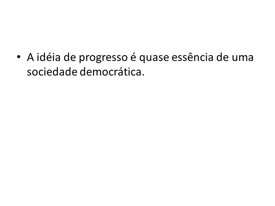A idéia de progresso é quase essência de uma sociedade democrática.