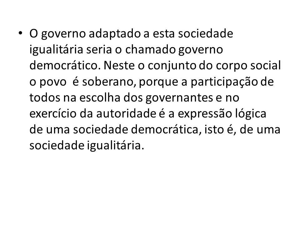 O governo adaptado a esta sociedade igualitária seria o chamado governo democrático.