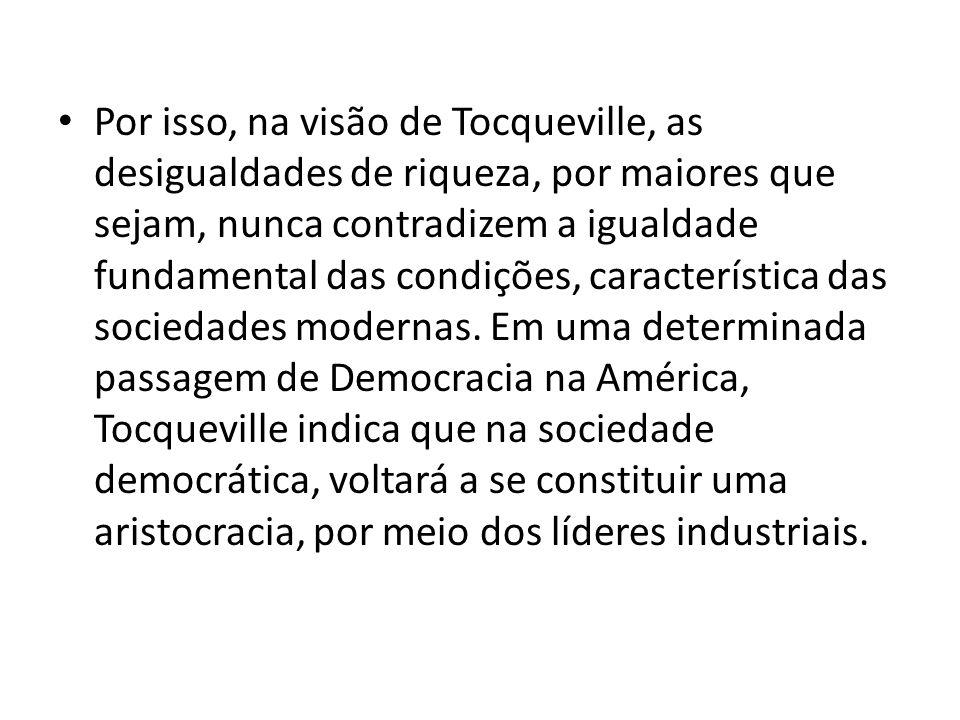 Por isso, na visão de Tocqueville, as desigualdades de riqueza, por maiores que sejam, nunca contradizem a igualdade fundamental das condições, característica das sociedades modernas.