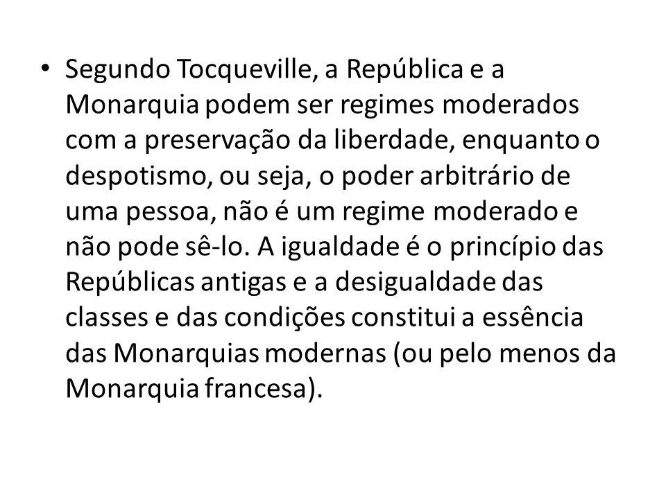 Segundo Tocqueville, a República e a Monarquia podem ser regimes moderados com a preservação da liberdade, enquanto o despotismo, ou seja, o poder arbitrário de uma pessoa, não é um regime moderado e não pode sê-lo.