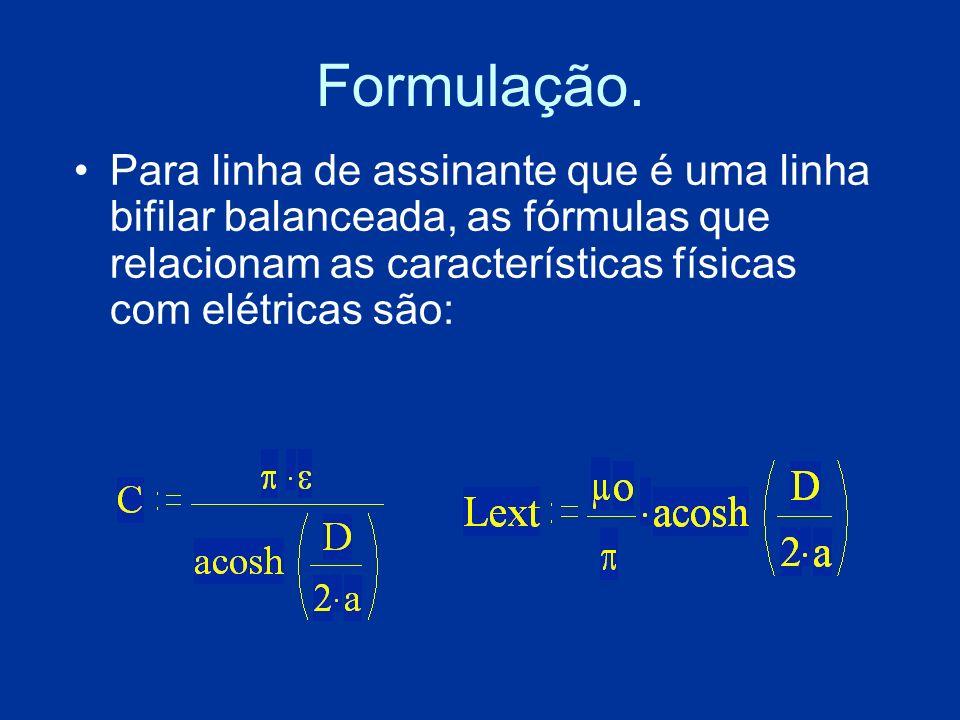 Formulação.Para linha de assinante que é uma linha bifilar balanceada, as fórmulas que relacionam as características físicas com elétricas são: