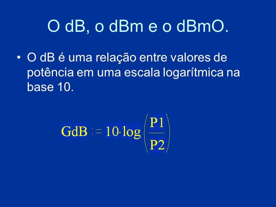 O dB, o dBm e o dBmO.O dB é uma relação entre valores de potência em uma escala logarítmica na base 10.