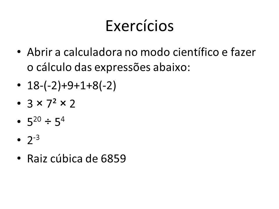 Exercícios Abrir a calculadora no modo científico e fazer o cálculo das expressões abaixo: 18-(-2)+9+1+8(-2)