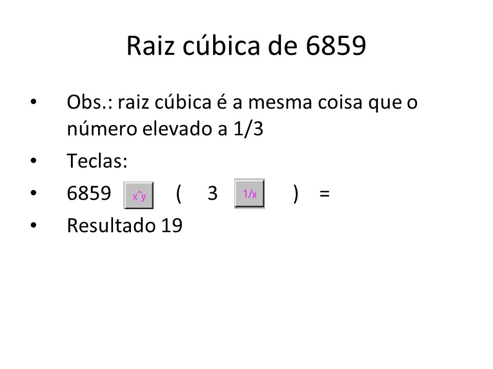 Raiz cúbica de 6859Obs.: raiz cúbica é a mesma coisa que o número elevado a 1/3. Teclas: 6859 ( 3 ) =