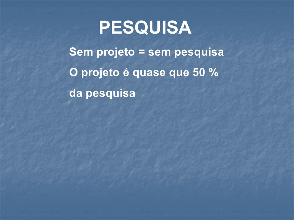 PESQUISA Sem projeto = sem pesquisa O projeto é quase que 50 %
