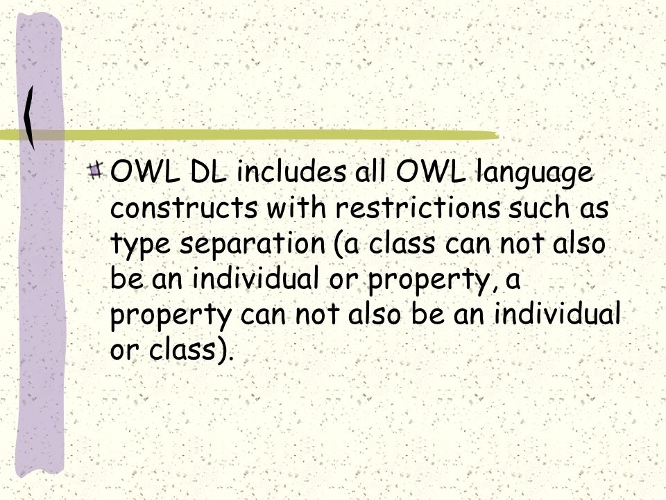 OWL DL includes all OWL language constructs with restrictions such as type separation (a class can not also be an individual or property, a property can not also be an individual or class).