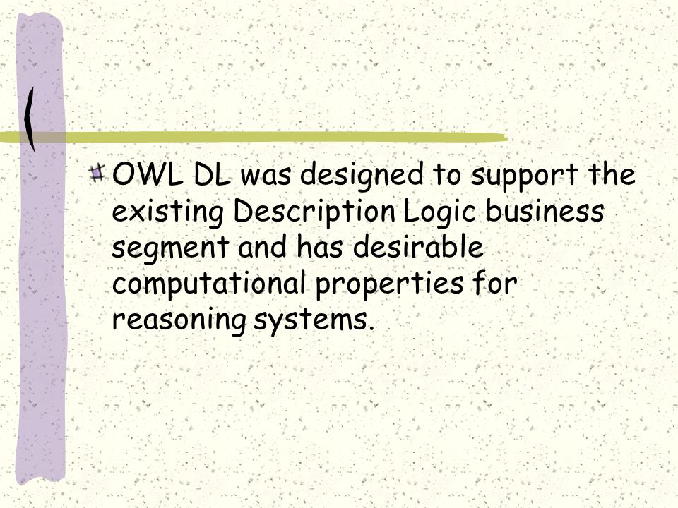 OWL DL was designed to support the existing Description Logic business segment and has desirable computational properties for reasoning systems.