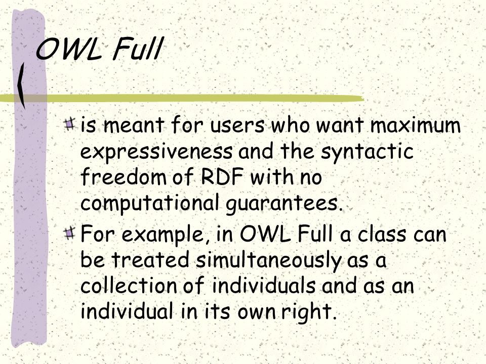 OWL Full is meant for users who want maximum expressiveness and the syntactic freedom of RDF with no computational guarantees.