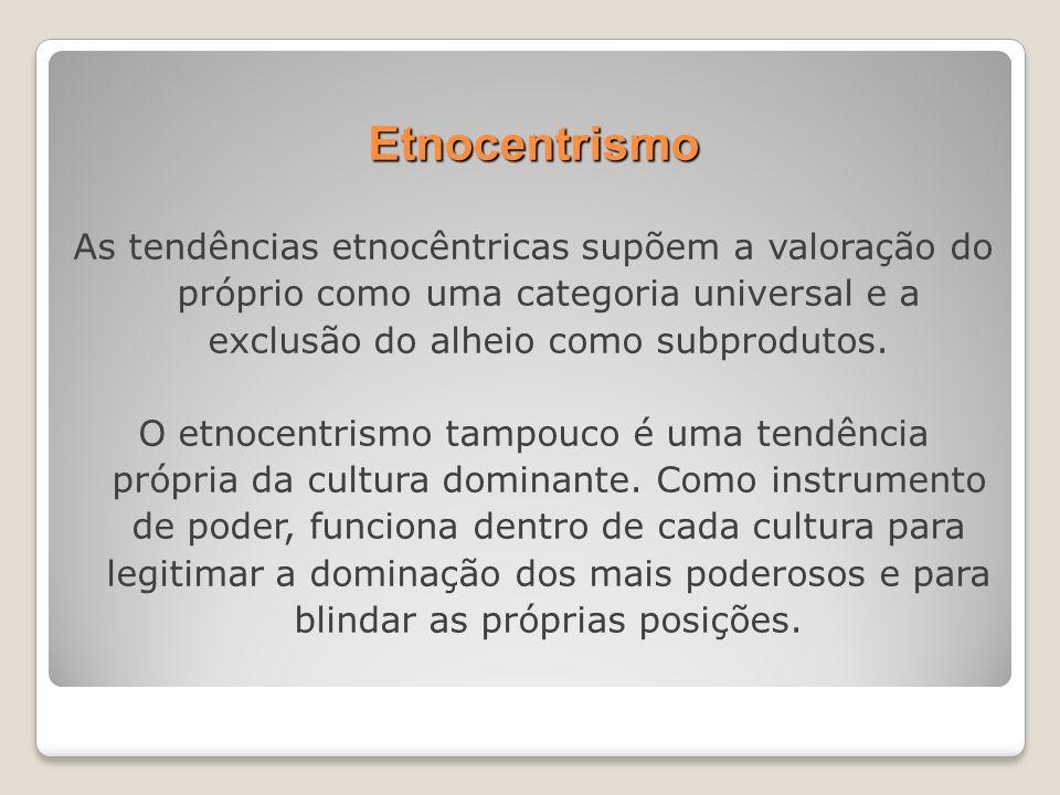 Etnocentrismo As tendências etnocêntricas supõem a valoração do próprio como uma categoria universal e a exclusão do alheio como subprodutos.