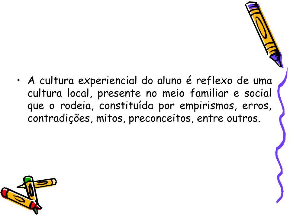 A cultura experiencial do aluno é reflexo de uma cultura local, presente no meio familiar e social que o rodeia, constituída por empirismos, erros, contradições, mitos, preconceitos, entre outros.