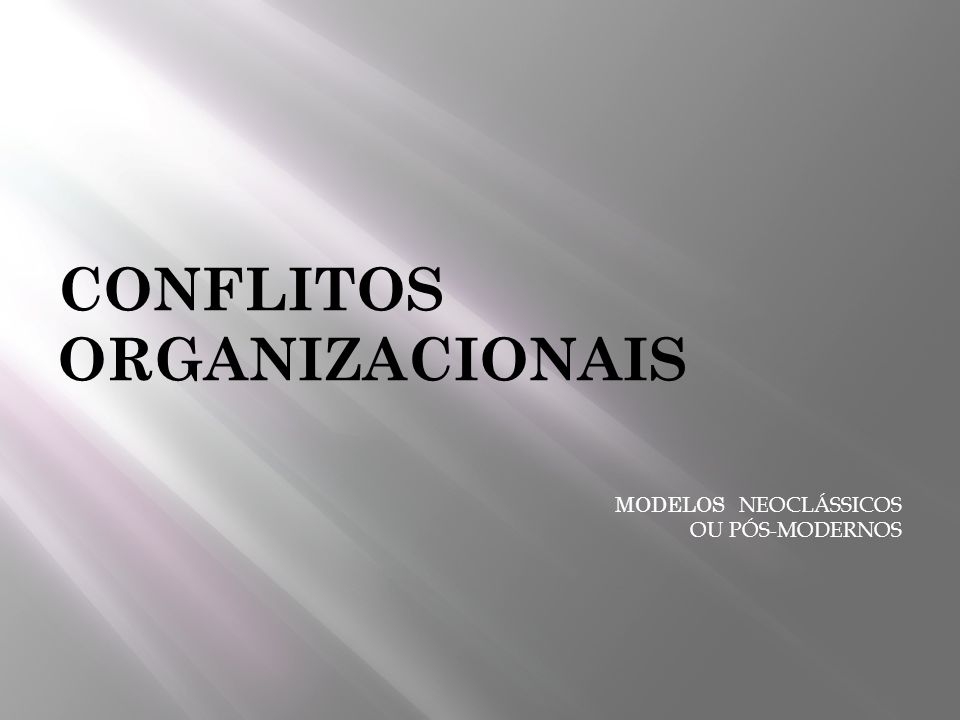 CONFLITOS ORGANIZACIONAIS MODELOS NEOCLÁSSICOS OU PÓS-MODERNOS
