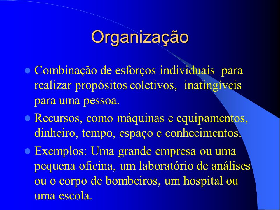 Organização Combinação de esforços individuais para realizar propósitos coletivos, inatingíveis para uma pessoa.