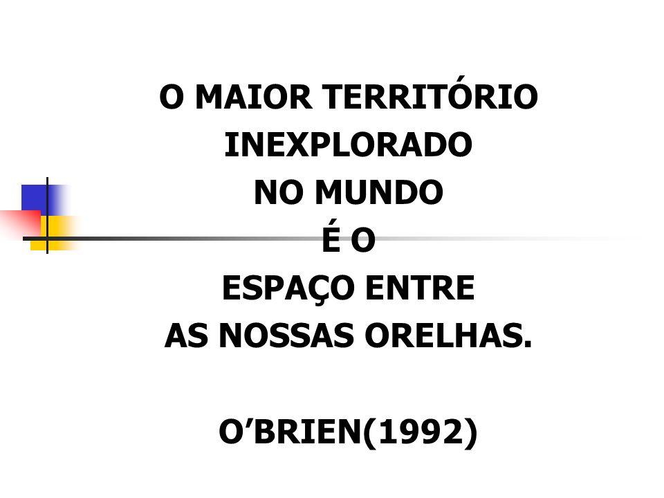 O MAIOR TERRITÓRIO INEXPLORADO NO MUNDO É O ESPAÇO ENTRE AS NOSSAS ORELHAS. O'BRIEN(1992)