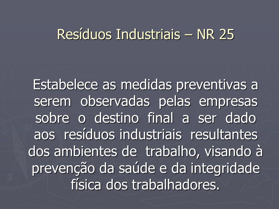 Resíduos Industriais – NR 25 Estabelece as medidas preventivas a serem observadas pelas empresas sobre o destino final a ser dado aos resíduos industriais resultantes dos ambientes de trabalho, visando à prevenção da saúde e da integridade física dos trabalhadores.