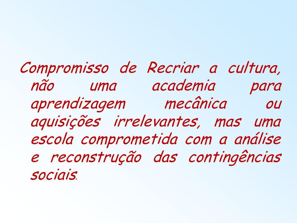Compromisso de Recriar a cultura, não uma academia para aprendizagem mecânica ou aquisições irrelevantes, mas uma escola comprometida com a análise e reconstrução das contingências sociais.