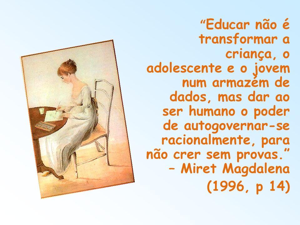 Educar não é transformar a criança, o adolescente e o jovem num armazém de dados, mas dar ao ser humano o poder de autogovernar-se racionalmente, para não crer sem provas. – Miret Magdalena