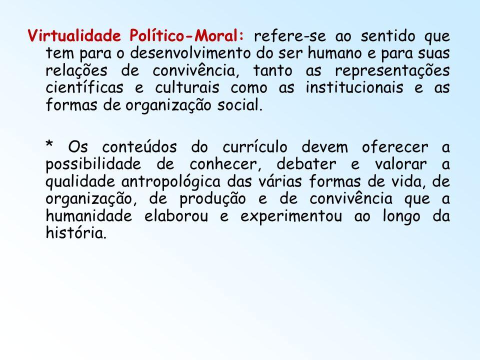 Virtualidade Político-Moral: refere-se ao sentido que tem para o desenvolvimento do ser humano e para suas relações de convivência, tanto as representações científicas e culturais como as institucionais e as formas de organização social.