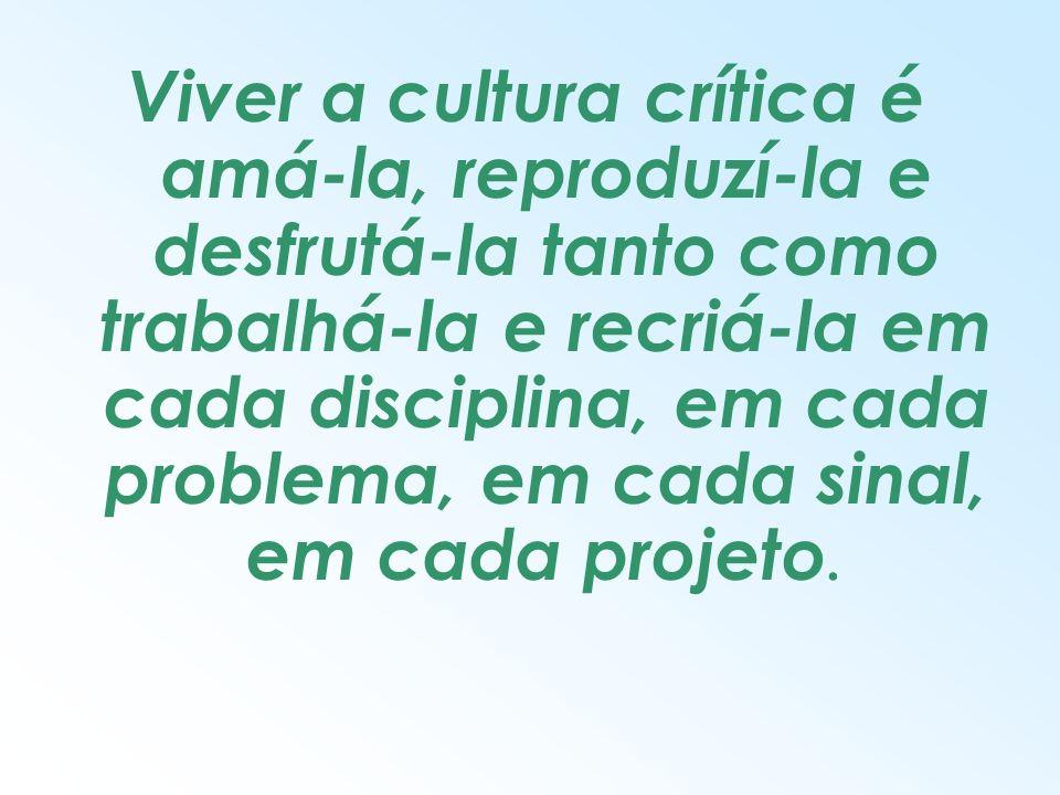 Viver a cultura crítica é amá-la, reproduzí-la e desfrutá-la tanto como trabalhá-la e recriá-la em cada disciplina, em cada problema, em cada sinal, em cada projeto.